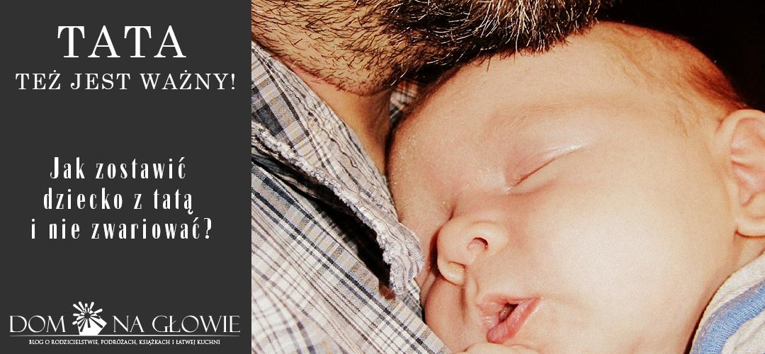 Tata też jest ważny. Jak zostawić dziecko z tatą i nie zwariować?