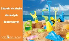 Zabawki do piasku - hit na plaży i w piaskownicy