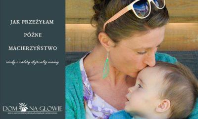 Jak przeżyłam późne macierzyństwo - wady i zalety dojrzałej mamy