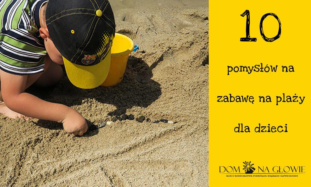 10 pomysłów na zabawę na plaży dla dzieci